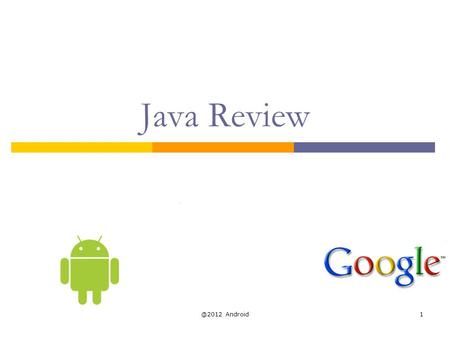 @2012 Android1 Java Review. Java  Java is an object-oriented language, with a syntax similar to C Structured around objects and methods A method is an.