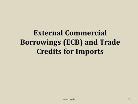 External Commercial Borrowings (ECB) and Trade Credits for Imports 1 Ashit Hegde.