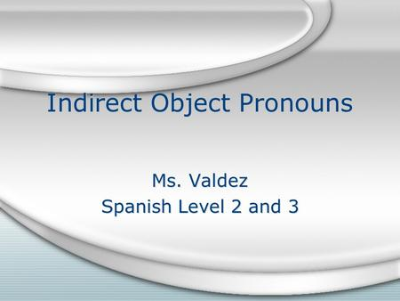 Indirect Object Pronouns Ms. Valdez Spanish Level 2 and 3 Ms. Valdez Spanish Level 2 and 3.