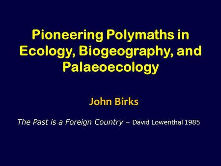 Pioneering Polymaths <strong>in</strong> Ecology, Biogeography, <strong>and</strong> Palaeoecology John Birks The Past is a Foreign Country – David Lowenthal 1985.