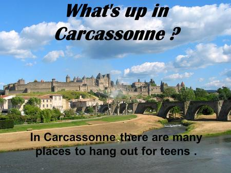 What's up in Carcassonne ? In Carcassonne there are many places to hang out for teens.