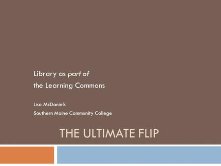 THE ULTIMATE FLIP Library as part of the Learning Commons Lisa McDaniels Southern Maine Community College.