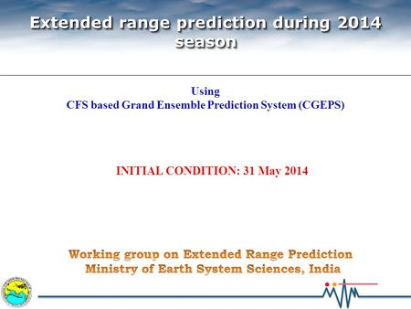 INITIAL CONDITION: 31 May 2014 Extended range prediction during 2014 season Extended range prediction during 2014 season Using CFS based Grand Ensemble.