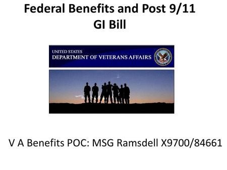 Federal Benefits and Post 9/11 GI Bill V A Benefits POC: MSG Ramsdell X9700/84661.