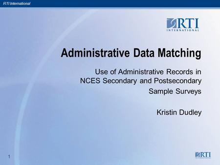 RTI International 1 1 Administrative Data Matching Use of Administrative Records in NCES Secondary and Postsecondary Sample Surveys Kristin Dudley.