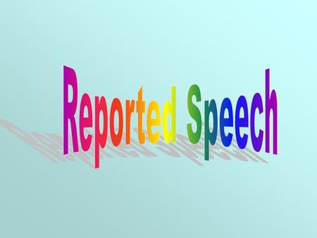 What is Reported Speech? Reported Speech is a way how we report what someone has said by changing some of the words said, but retaining the same meaning.