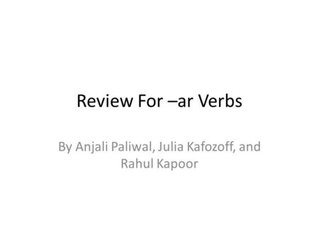 Review For –ar Verbs By Anjali Paliwal, Julia Kafozoff, and Rahul Kapoor.
