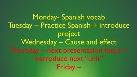 Monday- Spanish vocab Tuesday – Practice Spanish + introduce project Wednesday – Cause and effect Thursday – next presentation focus + instroduce next.