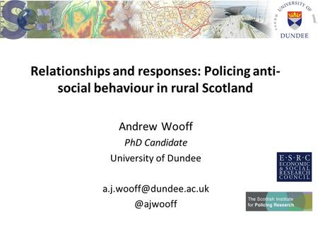 Relationships and responses: Policing anti- social behaviour in rural Scotland Andrew Wooff PhD Candidate University of