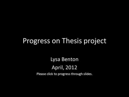 Progress on Thesis project Lysa Benton April, 2012 Please click to progress through slides.