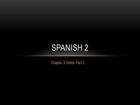 Chapter 2 Notes Part 2 SPANISH 2. NOTE TAKING STRATEGIES 1. Have 2 separate sheets of notes. 2. Write the general information on one page. 3. Any verb.