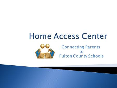 Connecting Parents to Fulton County Schools.  What is Home Access Center? ◦ Web site that will replace Parent Connect ◦ Allows parents and students to.