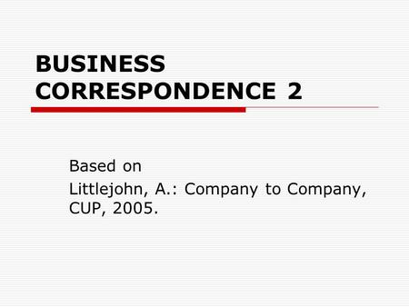 BUSINESS CORRESPONDENCE 2 Based on Littlejohn, A.: Company to Company, CUP, 2005.