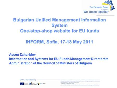 Bulgarian Unified Management Information System One-stop-shop website for EU funds INFORM, Sofia, 17-18 May 2011 Assen Zaharidov Information and Systems.