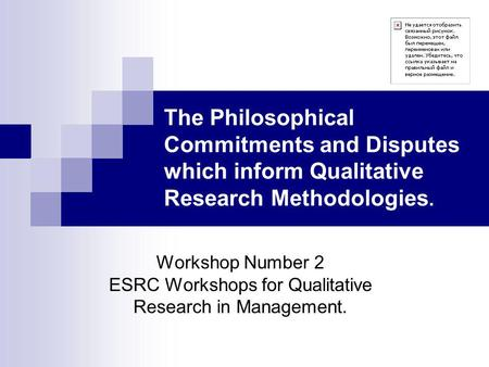 The Philosophical Commitments and Disputes which inform Qualitative Research Methodologies. Workshop Number 2 ESRC Workshops for Qualitative Research in.