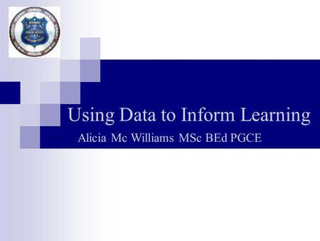 Using Data to Inform Learning Alicia Mc Williams MSc BEd PGCE.