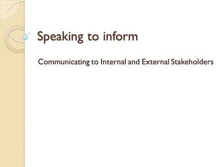 Speaking to inform Communicating to Internal and External Stakeholders.