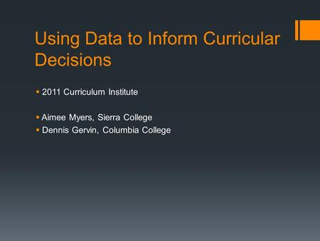 Using Data to Inform Curricular Decisions  2011 Curriculum Institute  Aimee Myers, Sierra College  Dennis Gervin, Columbia College.