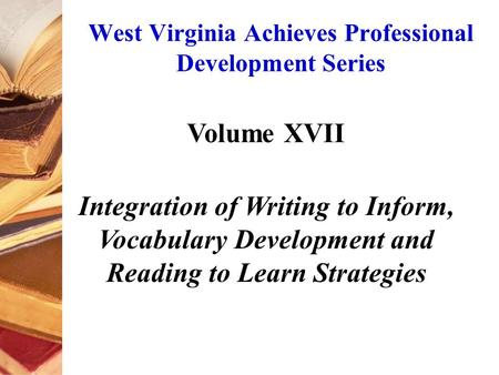 West Virginia Achieves Professional Development Series Volume XVII Integration of Writing to Inform, Vocabulary Development and Reading to Learn Strategies.