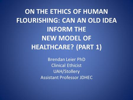 ON THE ETHICS OF HUMAN FLOURISHING: CAN AN OLD IDEA INFORM THE NEW MODEL OF HEALTHCARE? (PART 1) Brendan Leier PhD Clinical Ethicist UAH/Stollery Assistant.