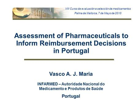 1 Assessment of Pharmaceuticals to Inform Reimbursement Decisions in Portugal Vasco A. J. Maria INFARMED – Autoridade Nacional do Medicamento e Produtos.