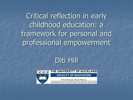 Critical reflection in early childhood education: a framework for personal and professional empowerment Diti Hill.