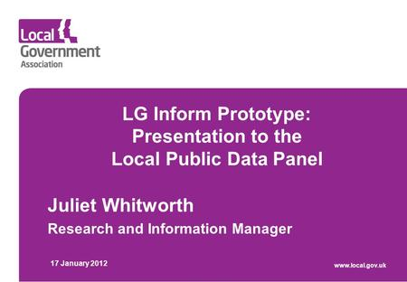 LG Inform Prototype: Presentation to the Local Public Data Panel Juliet Whitworth Research and Information Manager 17 January 2012 www.local.gov.uk.