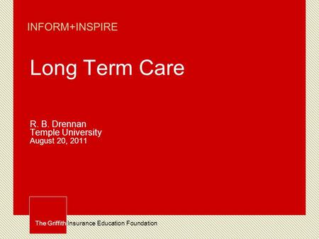 The Griffith Insurance Education Foundation INFORM+INSPIRE Long Term Care R. B. Drennan Temple University August 20, 2011.