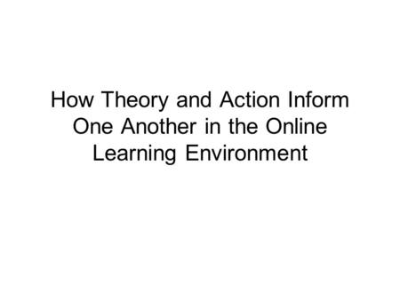 How Theory and Action Inform One Another in the Online Learning Environment.