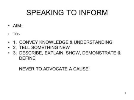1 SPEAKING TO INFORM AIM : TO:- 1. CONVEY KNOWLEDGE & UNDERSTANDING 2. TELL SOMETHING NEW 3. DESCRIBE, EXPLAIN, SHOW, DEMONSTRATE & DEFINE NEVER TO ADVOCATE.