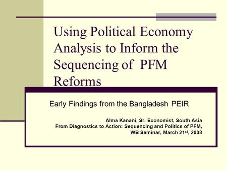 Using Political Economy Analysis to Inform the Sequencing of PFM Reforms Early Findings from the Bangladesh PEIR Alma Kanani, Sr. Economist, South Asia.
