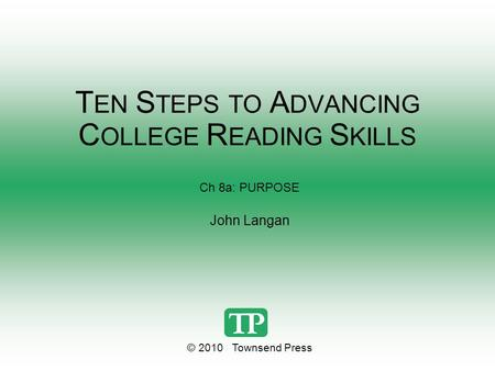 T EN S TEPS TO A DVANCING C OLLEGE R EADING S KILLS Ch 8a: PURPOSE John Langan © 2010 Townsend Press.