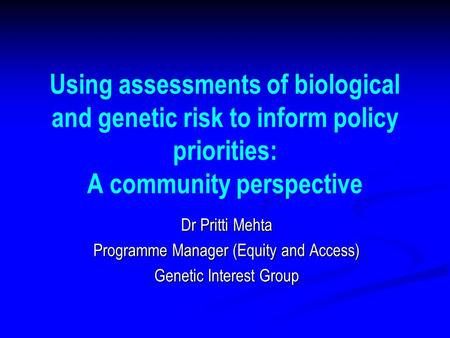 Using assessments of biological and genetic risk to inform policy priorities: A community perspective Dr Pritti Mehta Programme Manager (Equity and Access)