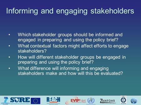 Informing and engaging stakeholders Which stakeholder groups should be informed and engaged in preparing and using the policy brief? What contextual factors.