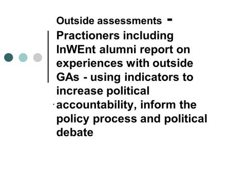 Outside assessments - Practioners including InWEnt alumni report on experiences with outside GAs - using indicators to increase political accountability,