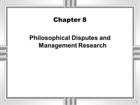 1 Chapter 8 Philosophical Disputes and Management Research.