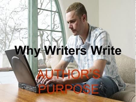 Why Writers Write AUTHOR'S PURPOSE. inform entertain persuade express feelings Author's write for different reasons. Usually, an author will write in.