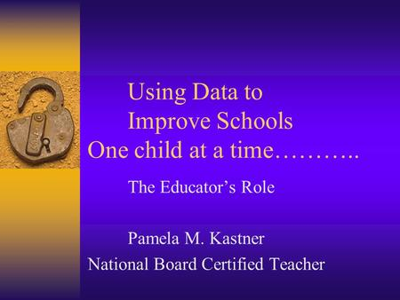 Using Data to Improve Schools One child at a time……….. The Educator's Role Pamela M. Kastner National Board Certified Teacher.