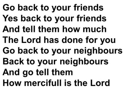 Go back to your friends Yes back to your friends And tell them how much The Lord has done for you Go back to your neighbours Back to your neighbours And.