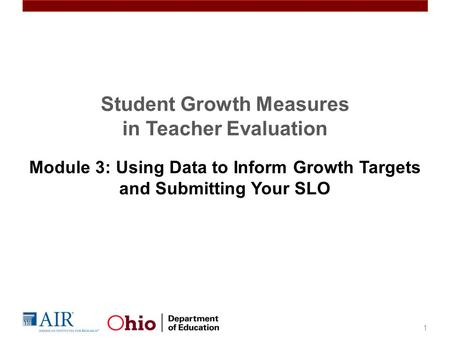 Student Growth Measures in Teacher Evaluation Module 3: Using Data to Inform Growth Targets and Submitting Your SLO 1.
