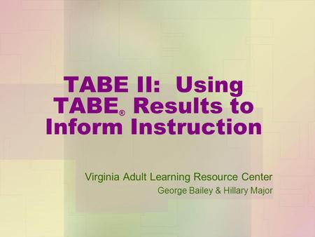 TABE II: Using TABE ® Results to Inform Instruction Virginia Adult Learning Resource Center George Bailey & Hillary Major.