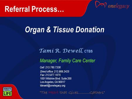 Referral Process… Organ & Tissue Donation Tami R. Dewell, CTBS Manager, Family Care Center Cell: 213.760.7336 Direct office: 213.989.2425 Fax: 213.977.1075.