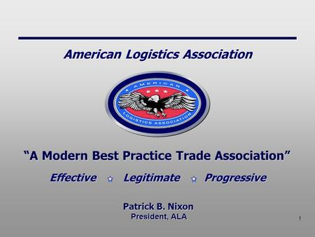 "1 President, ALA ""A Modern Best Practice Trade Association"" Patrick B. Nixon Effective Legitimate Progressive American Logistics Association."