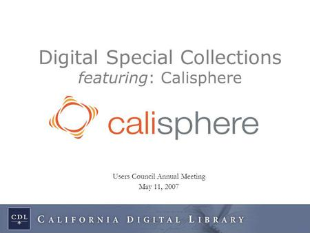 Users Council Annual Meeting May 11, 2007 Digital Special Collections featuring: Calisphere.