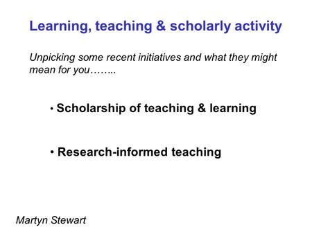 Scholarship of teaching & learning Research-informed teaching Learning, teaching & scholarly activity Unpicking some recent initiatives and what they might.