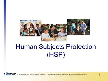 1 © 2009 University of Wisconsin-Extension, Cooperative Extension, Program Development and Evaluation Human Subjects Protection (HSP)