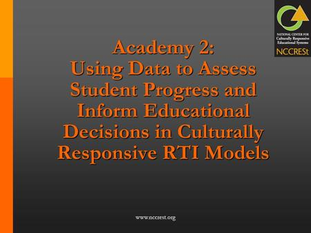Academy 2: Using Data to Assess Student Progress and Inform Educational Decisions in Culturally Responsive RTI Models Academy 2: Culturally Responsive.