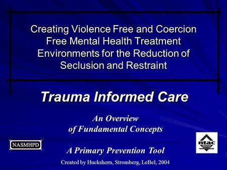 Trauma Informed Care An Overview of Fundamental Concepts A Primary Prevention Tool Created by Huckshorn, Stromberg, LeBel, 2004 Creating Violence Free.