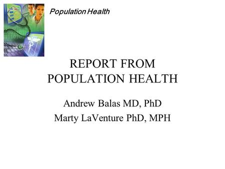 Population Health REPORT FROM POPULATION HEALTH Andrew Balas MD, PhD Marty LaVenture PhD, MPH.