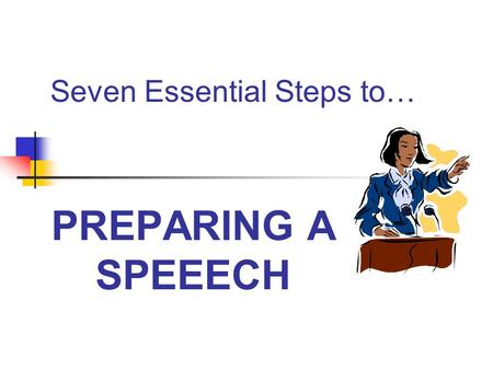 Seven Essential Steps to… PREPARING A SPEEECH. Step One: Analyze Audience and Occasion To WHOM are you speaking? Number? Age? Interests? Previous knowledge.
